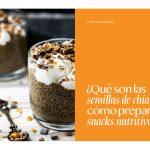 ¿Qué son las semillas de chía y cómo preparar snacks nutritivos?